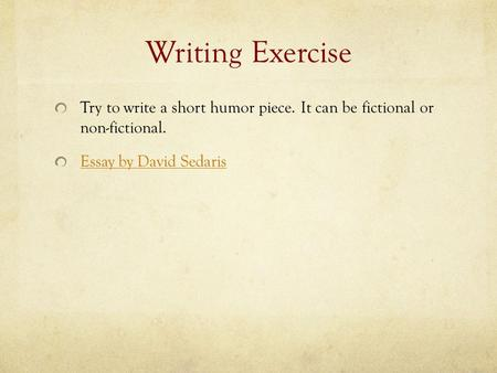 Writing Exercise Try to write a short humor piece. It can be fictional or non-fictional. Essay by David Sedaris.