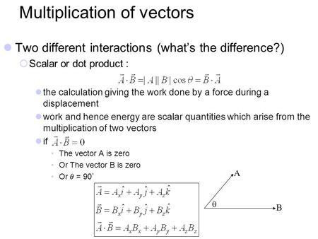 Multiplication of vectors Two different interactions (what's the difference?)  Scalar or dot product : the calculation giving the work done by a force.