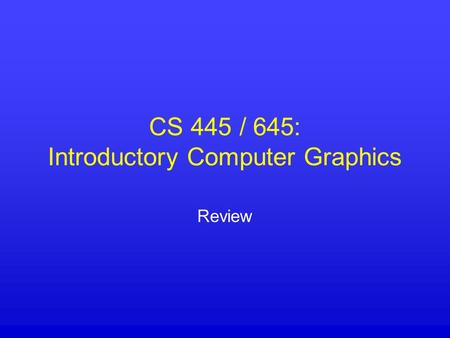CS 445 / 645: Introductory Computer Graphics Review.