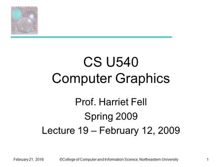 ©College of Computer and Information Science, Northeastern UniversityFebruary 21, 20161 CS U540 Computer Graphics Prof. Harriet Fell Spring 2009 Lecture.