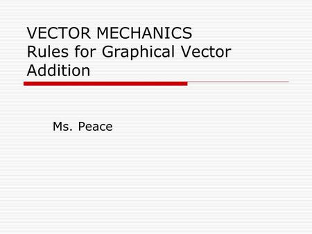 VECTOR MECHANICS Rules for Graphical Vector Addition Ms. Peace.
