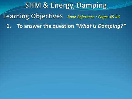 "1.To answer the question ""What is Damping?"" Book Reference : Pages 45-46."
