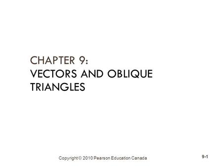 Copyright © 2010 Pearson Education Canada 9-1 CHAPTER 9: VECTORS AND OBLIQUE TRIANGLES.