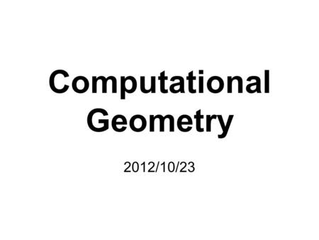 Computational Geometry 2012/10/23. Computational Geometry A branch of computer science that studies algorithms for solving geometric problems Applications: