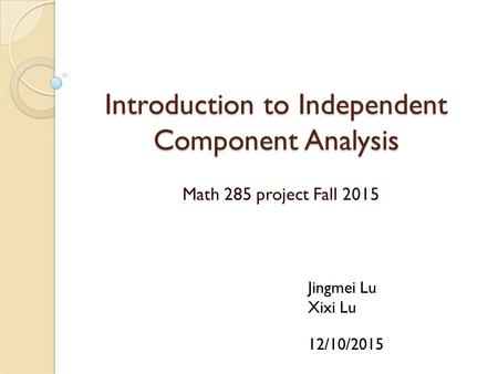 Introduction to Independent Component Analysis Math 285 project Fall 2015 Jingmei Lu Xixi Lu 12/10/2015.