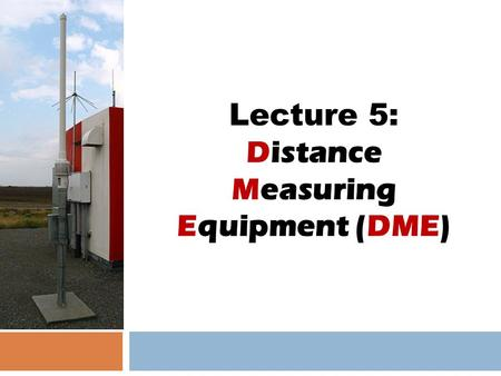Lecture 5: Distance Measuring Equipment (DME). Definition  DME is stand for Distance Measuring Equipment.  DME is a type of en-route navigation system.