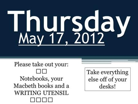 May 17, 2012 Please take out your: Notebooks, your Macbeth books and a WRITING UTENSIL Take everything else off of your desks!