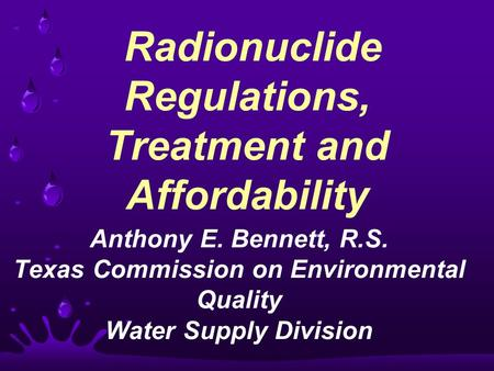 Radionuclide Regulations, Treatment and Affordability Anthony E. Bennett, R.S. Texas Commission on Environmental Quality Water Supply Division.