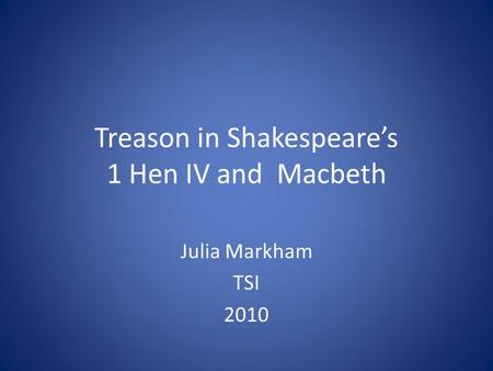 Treason in Shakespeare's 1 Hen IV and Macbeth Julia Markham TSI 2010.