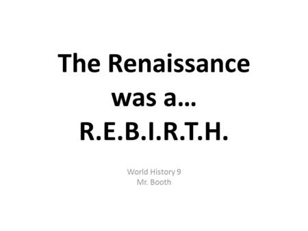 The Renaissance was a… R.E.B.I.R.T.H. World History 9 Mr. Booth.