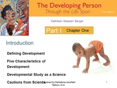 Kathleen Stassen Berger Prepared by Madeleine Lacefield Tattoon, M.A. 1 Part I Introduction Chapter One Defining Development Five Characteristics of Development.