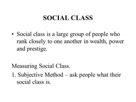 SOCIAL CLASS Social class is a large group of people who rank closely to one another in wealth, power and prestige. Measuring Social Class. 1. Subjective.