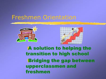 Freshmen Orientation  A solution to helping the transition to high school  Bridging the gap between upperclassmen and freshmen.
