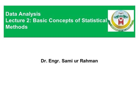 Dr. Engr. Sami ur Rahman Data Analysis Lecture 2: Basic Concepts of Statistical Methods.