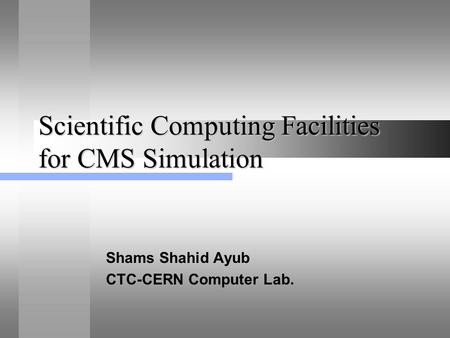 Scientific Computing Facilities for CMS Simulation Shams Shahid Ayub CTC-CERN Computer Lab.