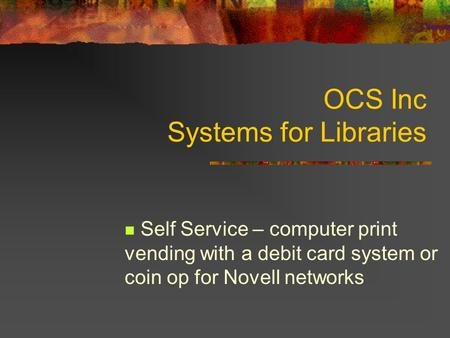 OCS Inc Systems for Libraries Self Service – computer print vending with a debit card system or coin op for Novell networks.