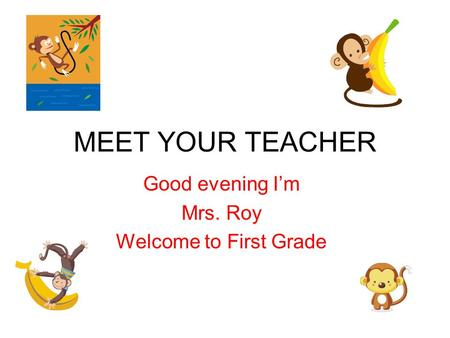 MEET YOUR TEACHER Good evening I'm Mrs. Roy Welcome to First Grade.