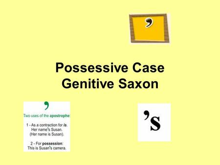 Possessive Case Genitive Saxon. Formation The possessive case is formed in two ways: –with 's for people and animals e.g.: Jim's flat –with the preposition.