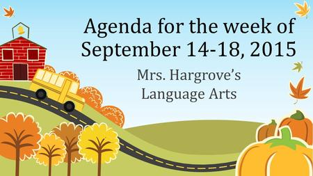 Agenda for the week of September 14-18, 2015 Mrs. Hargrove's Language Arts.