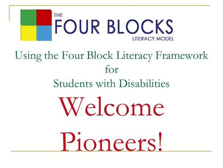 Using the Four Block Literacy Framework for Students with Disabilities Welcome Pioneers!