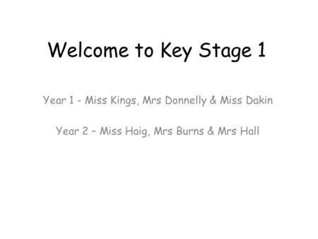 Welcome to Key Stage 1 Year 1 - Miss Kings, Mrs Donnelly & Miss Dakin Year 2 – Miss Haig, Mrs Burns & Mrs Hall.