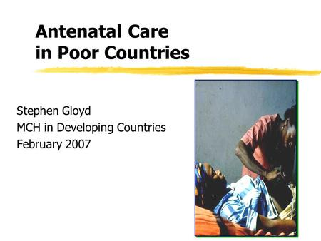 Antenatal Care in Poor Countries Stephen Gloyd MCH in Developing Countries February 2007.