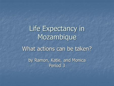Life Expectancy in Mozambique What actions can be taken? by Ramon, Katie, and Monica Period 3.