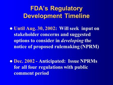 FDA's Regulatory Development Timeline Until Aug. 30, 2002: Will seek input on stakeholder concerns and suggested options to consider in developing the.
