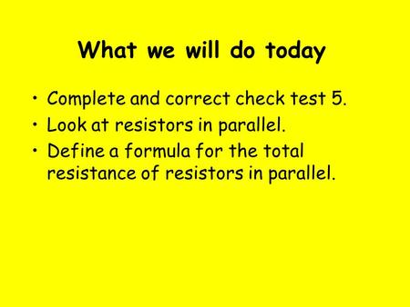 What we will do today Complete and correct check test 5. Look at resistors in parallel. Define a formula for the total resistance of resistors in parallel.
