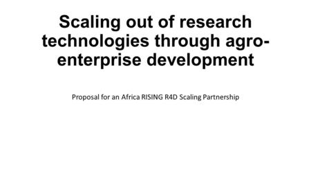 Scaling out of research technologies through agro- enterprise development Proposal for an Africa RISING R4D Scaling Partnership.