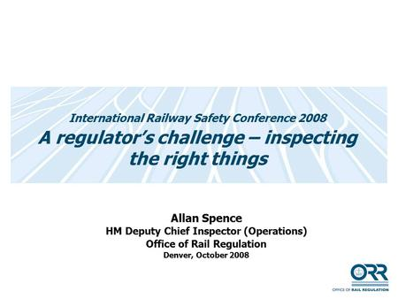 International Railway Safety Conference 2008 A regulator's challenge – inspecting the right things Allan Spence HM Deputy Chief Inspector (Operations)