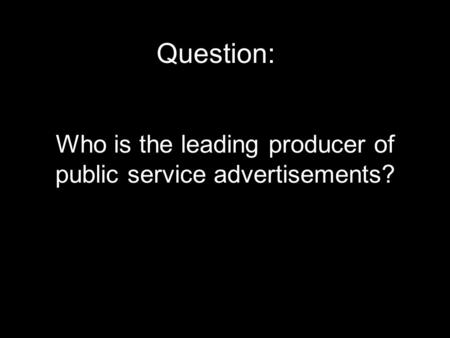 Who is the leading producer of public service advertisements? Question:
