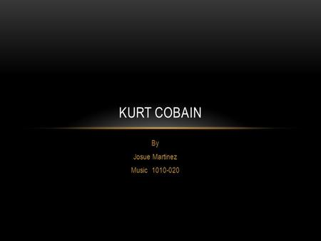 "By Josue Martinez Music 1010-020 KURT COBAIN. LEGEND ""Kurt Cobain was the most important artist of the Nineties even though he lived for less than half."