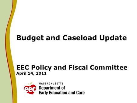 Budget and Caseload Update EEC Policy and Fiscal Committee April 14, 2011.