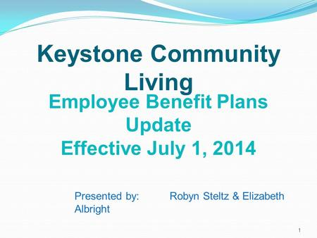 Employee Benefit Plans Update Effective July 1, 2014 Keystone Community Living Presented by: Robyn Steltz & Elizabeth Albright 1.