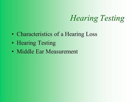 Hearing Testing Characteristics of a Hearing Loss Hearing Testing Middle Ear Measurement.