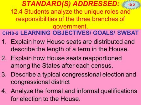 STANDARD(S) ADDRESSED: 12.4 Students analyze the unique roles and responsibilities of the three branches of government. CH10-2 LEARNING OBJECTIVES/ GOALS/