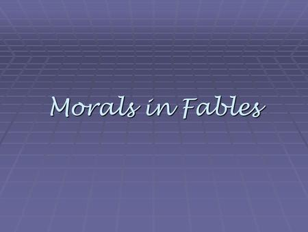 Morals in Fables. Can you find the moral? Listen to the following fables as we read over them and figure out what the moral is for each.
