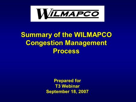 Summary of the WILMAPCO Congestion Management Process Prepared for T3 Webinar September 18, 2007.