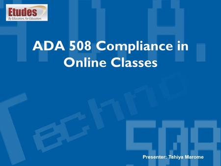 ADA 508 Compliance in Online Classes Presenter: Tahiya Marome.