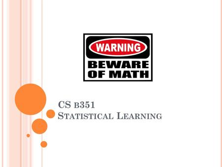 CS B 351 S TATISTICAL L EARNING. A GENDA Learning coin flips, learning Bayes net parameters Likelihood functions, maximum likelihood estimation (MLE)