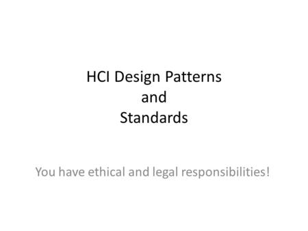 HCI Design Patterns and Standards You have ethical and legal responsibilities!
