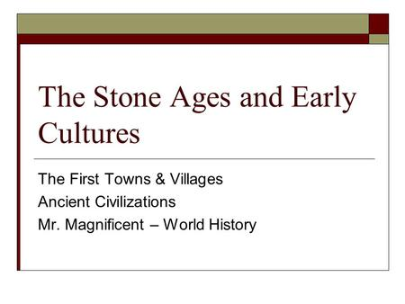 The Stone Ages and Early Cultures The First Towns & Villages Ancient Civilizations Mr. Magnificent – World History.