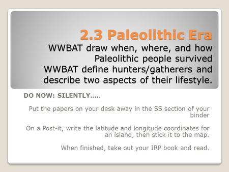 2.3 Paleolithic Era WWBAT draw when, where, and how Paleolithic people survived WWBAT define hunters/gatherers and describe two aspects of their lifestyle.