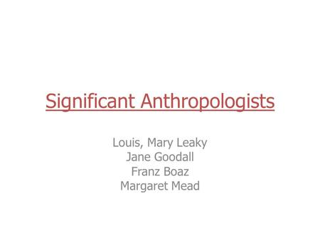 Significant Anthropologists Louis, Mary Leaky Jane Goodall Franz Boaz Margaret Mead.