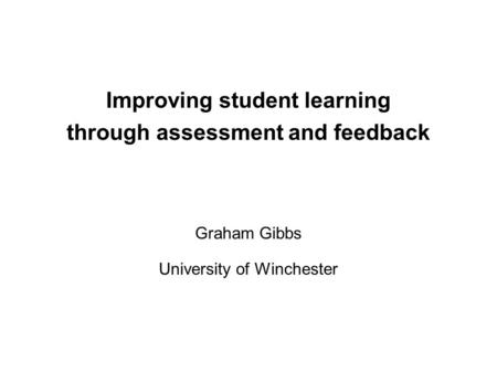 Improving student learning through assessment and feedback Graham Gibbs University of Winchester.