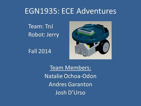 EGN1935: ECE Adventures Team: TnJ Robot: Jerry Fall 2014 Team Members: Natalie Ochoa-Odon Andres Garanton Josh D'Urso.