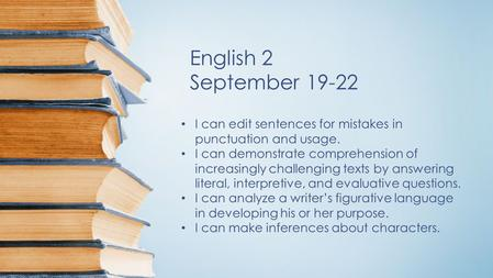English 2 September 19-22 I can edit sentences for mistakes in punctuation and usage. I can demonstrate comprehension of increasingly challenging texts.