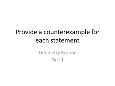 Provide a counterexample for each statement Geometry Review Part 1.