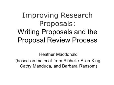 Improving Research Proposals: Writing Proposals and the Proposal Review Process Heather Macdonald (based on material from Richelle Allen-King, Cathy Manduca,